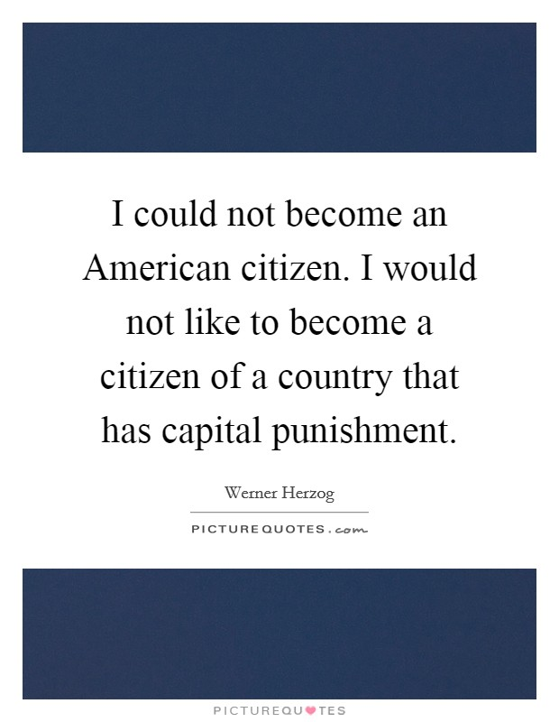 I could not become an American citizen. I would not like to become a citizen of a country that has capital punishment Picture Quote #1