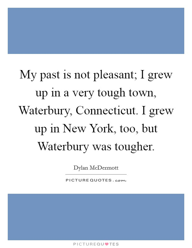 My past is not pleasant; I grew up in a very tough town, Waterbury, Connecticut. I grew up in New York, too, but Waterbury was tougher Picture Quote #1