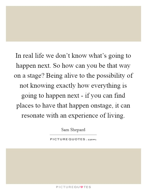 In real life we don't know what's going to happen next. So how can you be that way on a stage? Being alive to the possibility of not knowing exactly how everything is going to happen next - if you can find places to have that happen onstage, it can resonate with an experience of living Picture Quote #1