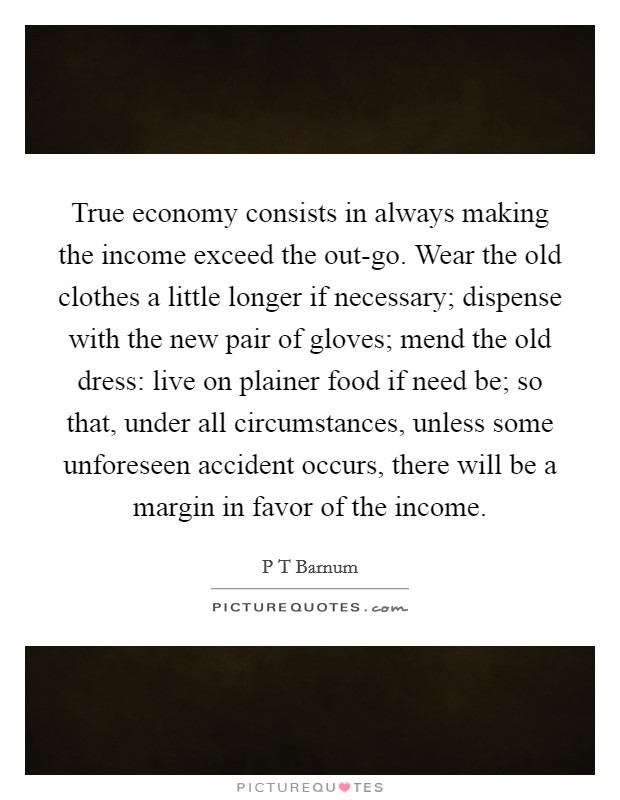 True economy consists in always making the income exceed the out-go. Wear the old clothes a little longer if necessary; dispense with the new pair of gloves; mend the old dress: live on plainer food if need be; so that, under all circumstances, unless some unforeseen accident occurs, there will be a margin in favor of the income Picture Quote #1