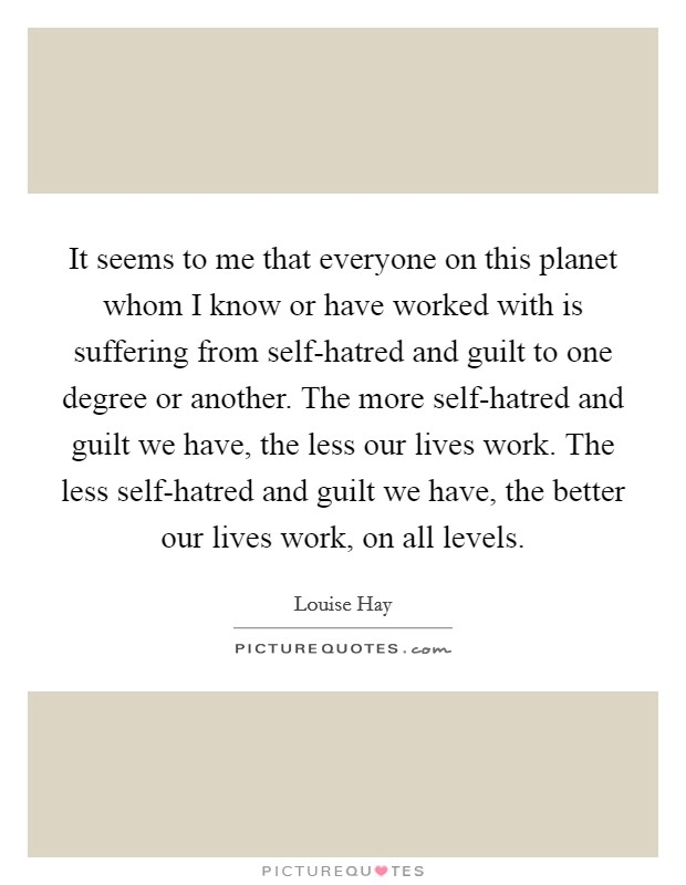 It seems to me that everyone on this planet whom I know or have worked with is suffering from self-hatred and guilt to one degree or another. The more self-hatred and guilt we have, the less our lives work. The less self-hatred and guilt we have, the better our lives work, on all levels Picture Quote #1
