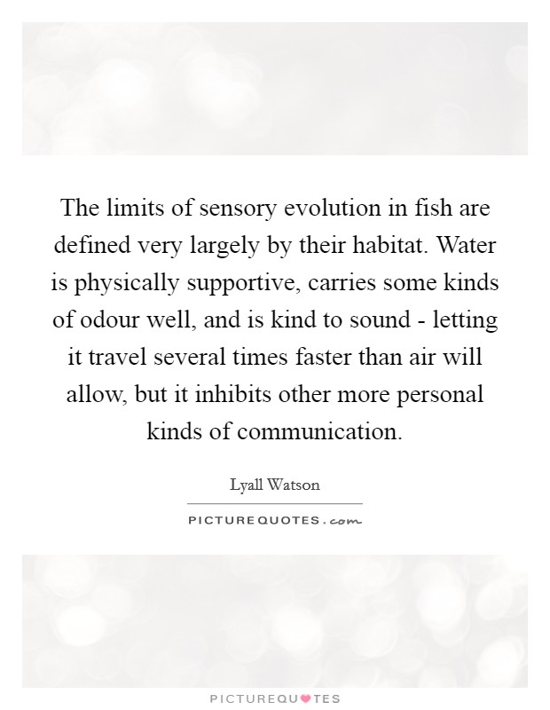 The limits of sensory evolution in fish are defined very largely by their habitat. Water is physically supportive, carries some kinds of odour well, and is kind to sound - letting it travel several times faster than air will allow, but it inhibits other more personal kinds of communication Picture Quote #1