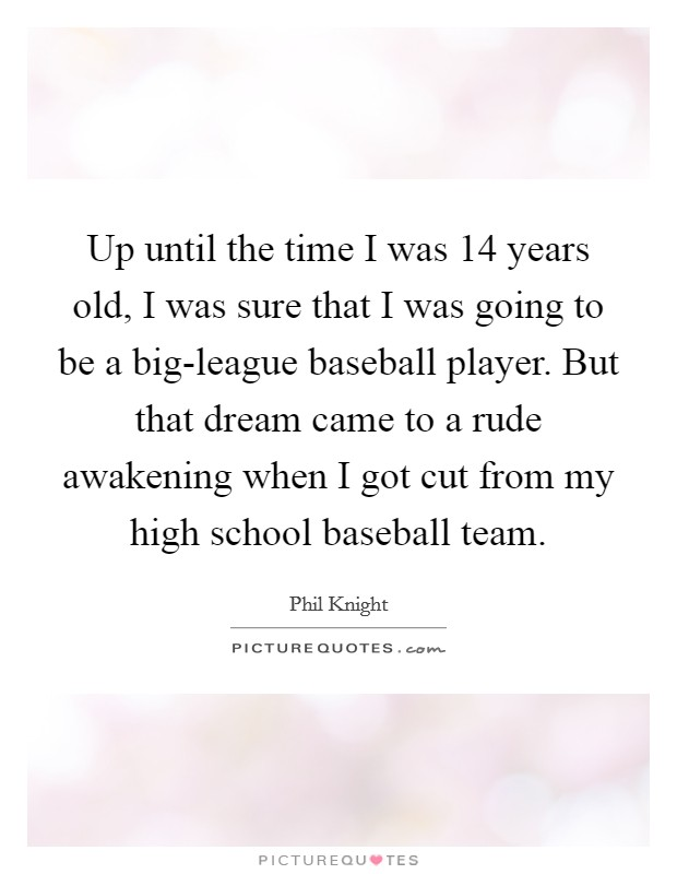 Up until the time I was 14 years old, I was sure that I was going to be a big-league baseball player. But that dream came to a rude awakening when I got cut from my high school baseball team Picture Quote #1