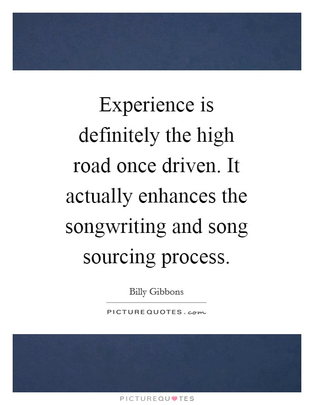 Experience is definitely the high road once driven. It actually enhances the songwriting and song sourcing process Picture Quote #1