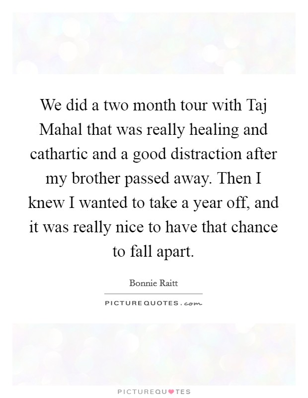 We did a two month tour with Taj Mahal that was really healing and cathartic and a good distraction after my brother passed away. Then I knew I wanted to take a year off, and it was really nice to have that chance to fall apart Picture Quote #1