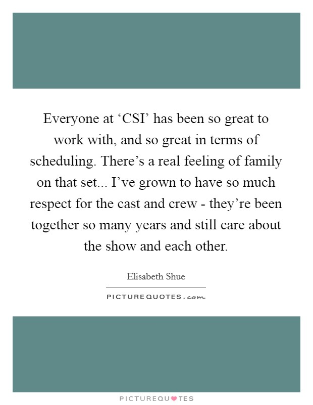 Everyone at 'CSI' has been so great to work with, and so great in terms of scheduling. There's a real feeling of family on that set... I've grown to have so much respect for the cast and crew - they're been together so many years and still care about the show and each other Picture Quote #1