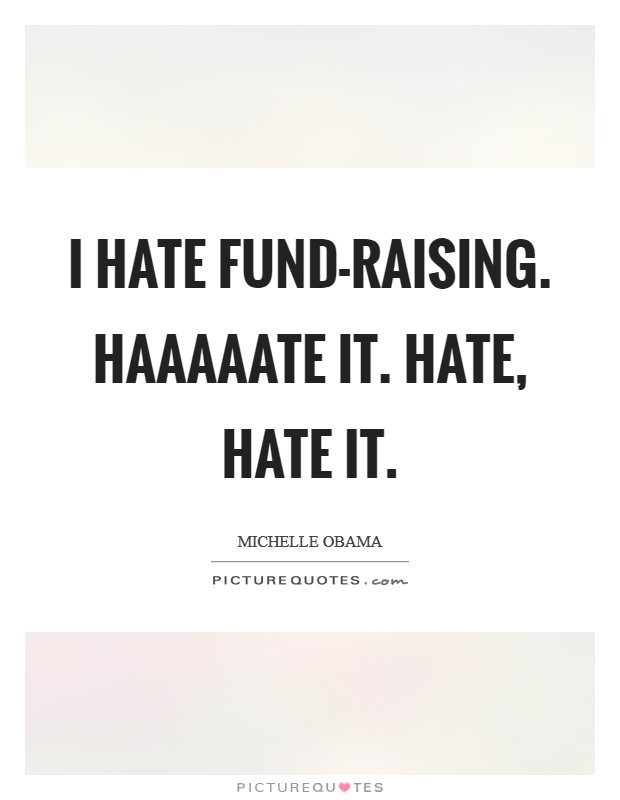 I hate fund-raising. Haaaaate it. Hate, hate it Picture Quote #1
