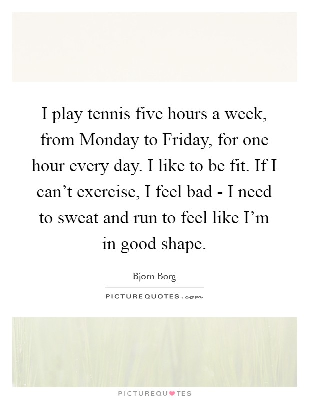 I play tennis five hours a week, from Monday to Friday, for one hour every day. I like to be fit. If I can't exercise, I feel bad - I need to sweat and run to feel like I'm in good shape Picture Quote #1