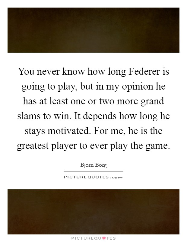 You never know how long Federer is going to play, but in my opinion he has at least one or two more grand slams to win. It depends how long he stays motivated. For me, he is the greatest player to ever play the game Picture Quote #1