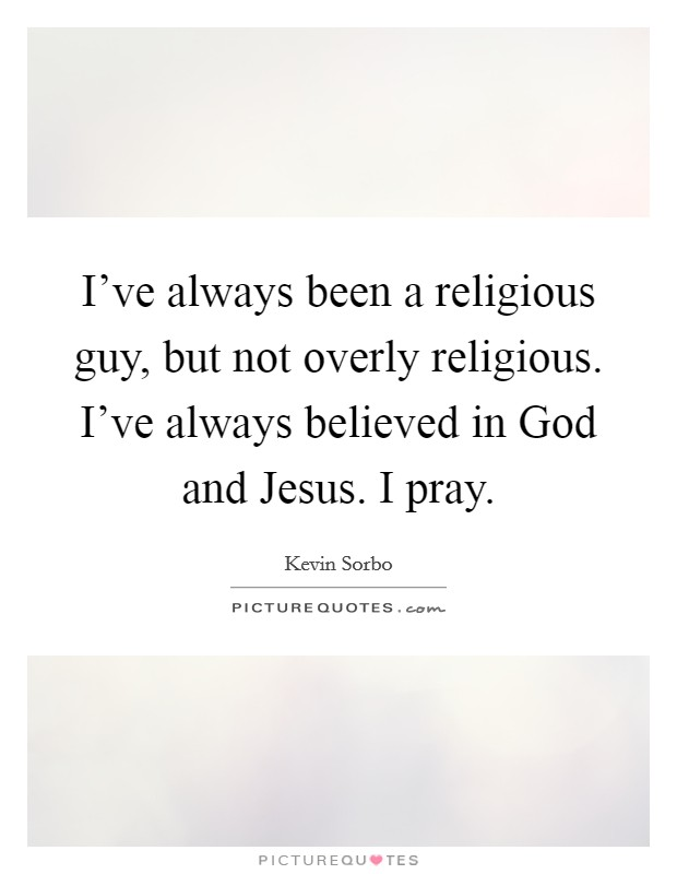 I've always been a religious guy, but not overly religious. I've always believed in God and Jesus. I pray Picture Quote #1