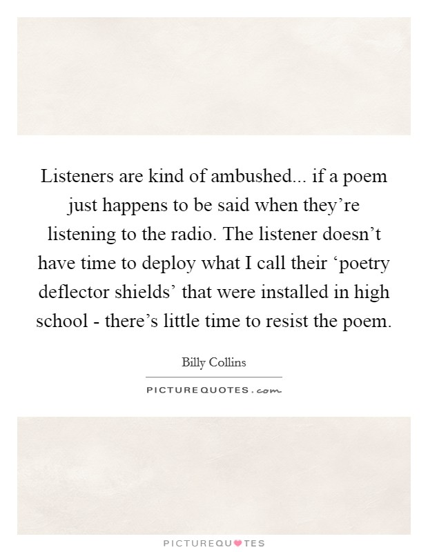 Listeners are kind of ambushed... if a poem just happens to be said when they're listening to the radio. The listener doesn't have time to deploy what I call their 'poetry deflector shields' that were installed in high school - there's little time to resist the poem Picture Quote #1