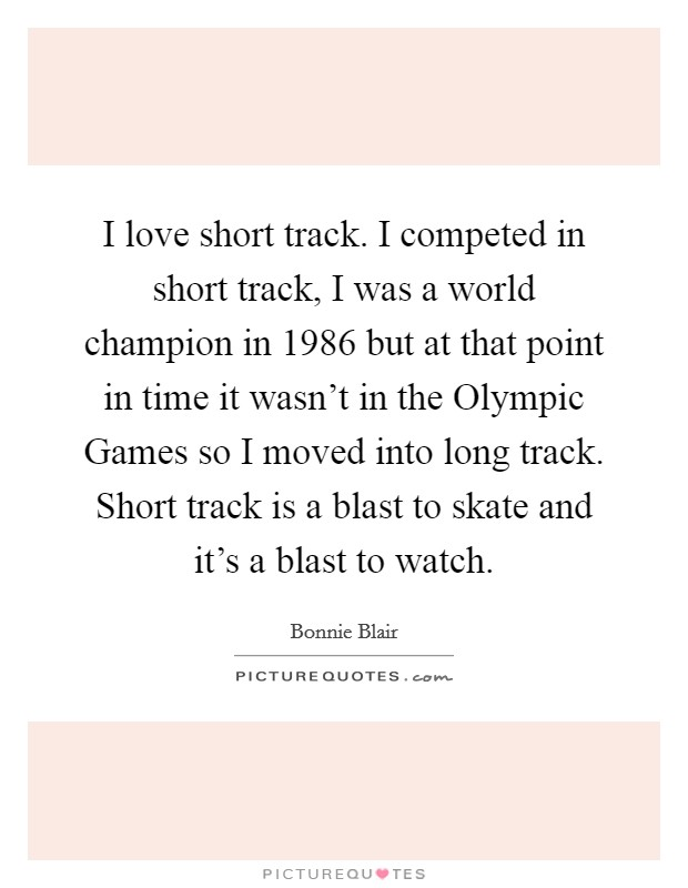 I love short track. I competed in short track, I was a world champion in 1986 but at that point in time it wasn't in the Olympic Games so I moved into long track. Short track is a blast to skate and it's a blast to watch Picture Quote #1