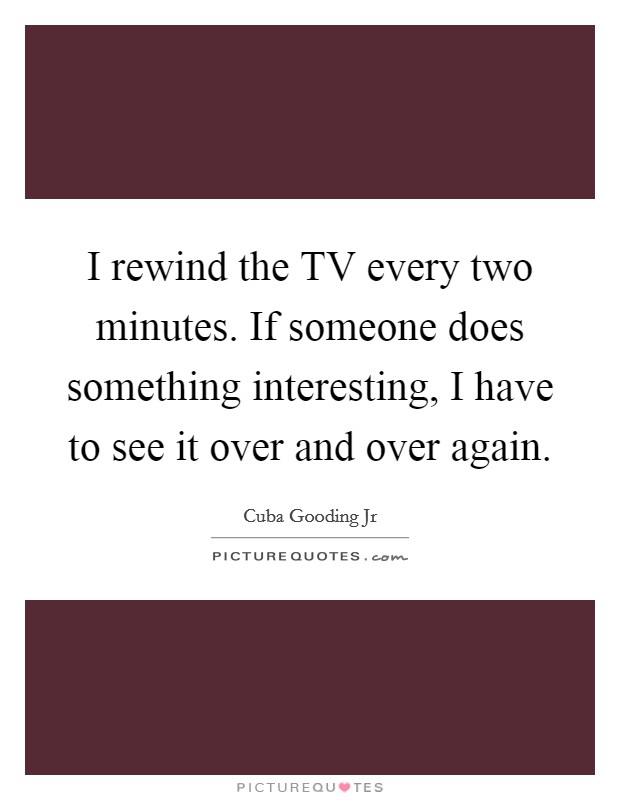 I rewind the TV every two minutes. If someone does something interesting, I have to see it over and over again Picture Quote #1