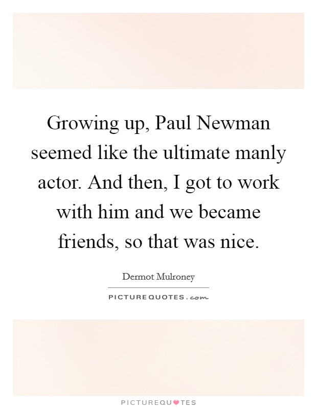 Growing up, Paul Newman seemed like the ultimate manly actor. And then, I got to work with him and we became friends, so that was nice Picture Quote #1