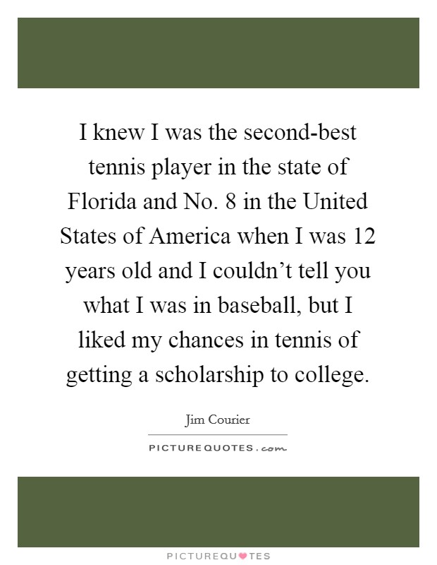 I knew I was the second-best tennis player in the state of Florida and No. 8 in the United States of America when I was 12 years old and I couldn't tell you what I was in baseball, but I liked my chances in tennis of getting a scholarship to college Picture Quote #1