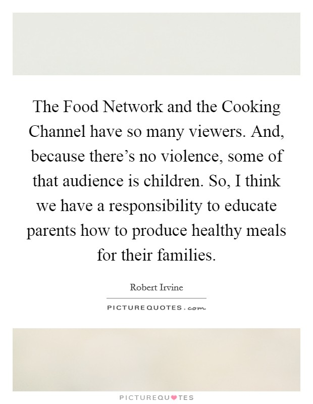 The Food Network and the Cooking Channel have so many viewers. And, because there's no violence, some of that audience is children. So, I think we have a responsibility to educate parents how to produce healthy meals for their families Picture Quote #1