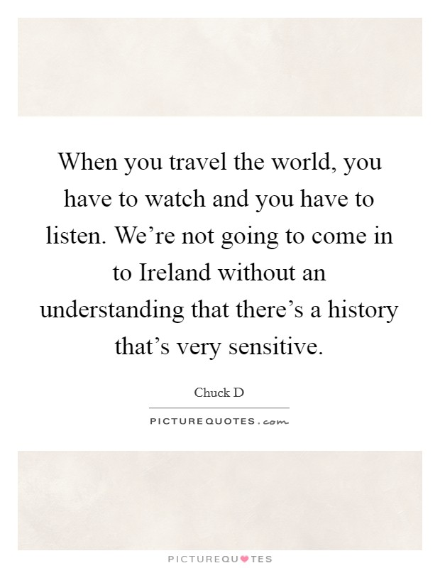 When you travel the world, you have to watch and you have to listen. We're not going to come in to Ireland without an understanding that there's a history that's very sensitive Picture Quote #1