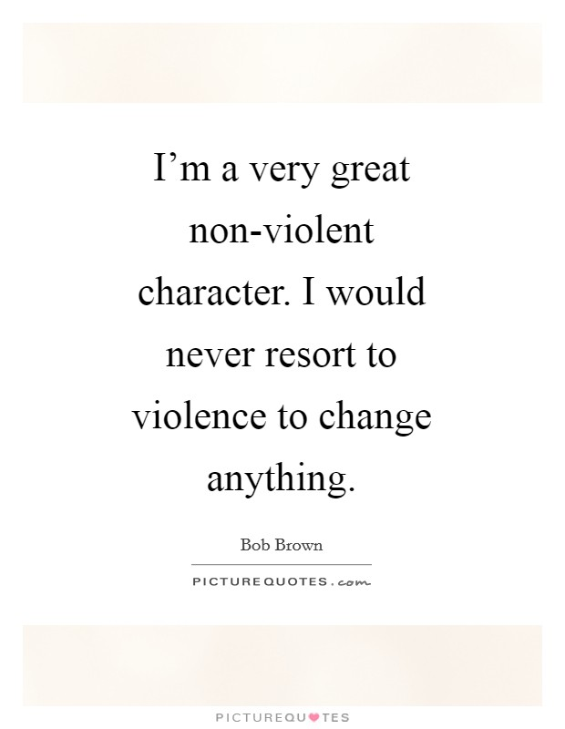 I'm a very great non-violent character. I would never resort to violence to change anything Picture Quote #1