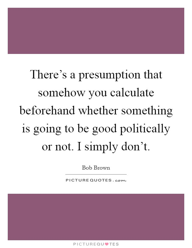 There's a presumption that somehow you calculate beforehand whether something is going to be good politically or not. I simply don't Picture Quote #1