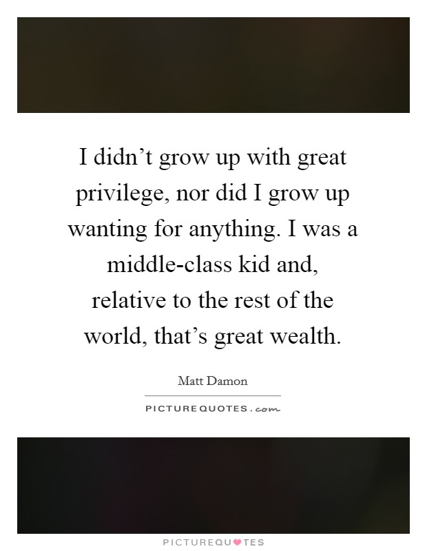 I didn't grow up with great privilege, nor did I grow up wanting for anything. I was a middle-class kid and, relative to the rest of the world, that's great wealth Picture Quote #1