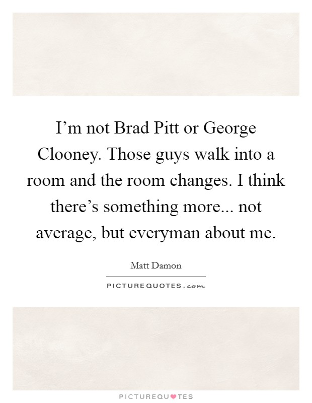 I'm not Brad Pitt or George Clooney. Those guys walk into a room and the room changes. I think there's something more... not average, but everyman about me Picture Quote #1