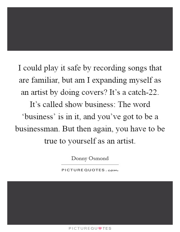 I could play it safe by recording songs that are familiar, but am I expanding myself as an artist by doing covers? It's a catch-22. It's called show business: The word 'business' is in it, and you've got to be a businessman. But then again, you have to be true to yourself as an artist Picture Quote #1