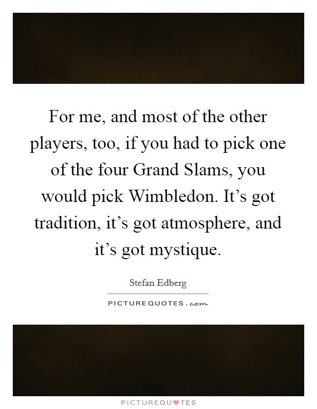 For me, and most of the other players, too, if you had to pick one of the four Grand Slams, you would pick Wimbledon. It's got tradition, it's got atmosphere, and it's got mystique Picture Quote #1