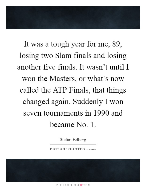 It was a tough year for me,  89, losing two Slam finals and losing another five finals. It wasn't until I won the Masters, or what's now called the ATP Finals, that things changed again. Suddenly I won seven tournaments in 1990 and became No. 1 Picture Quote #1