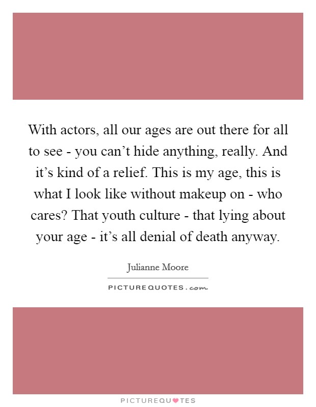 With actors, all our ages are out there for all to see - you can't hide anything, really. And it's kind of a relief. This is my age, this is what I look like without makeup on - who cares? That youth culture - that lying about your age - it's all denial of death anyway Picture Quote #1
