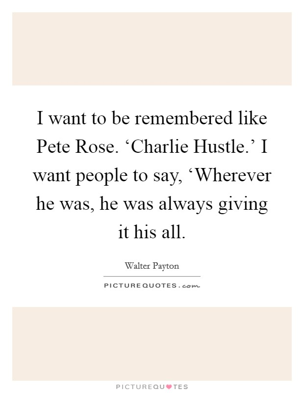I want to be remembered like Pete Rose. 'Charlie Hustle.' I want people to say, 'Wherever he was, he was always giving it his all Picture Quote #1