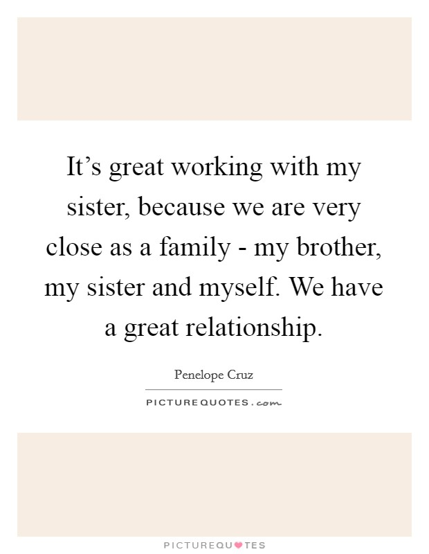 It's great working with my sister, because we are very close as a family - my brother, my sister and myself. We have a great relationship Picture Quote #1