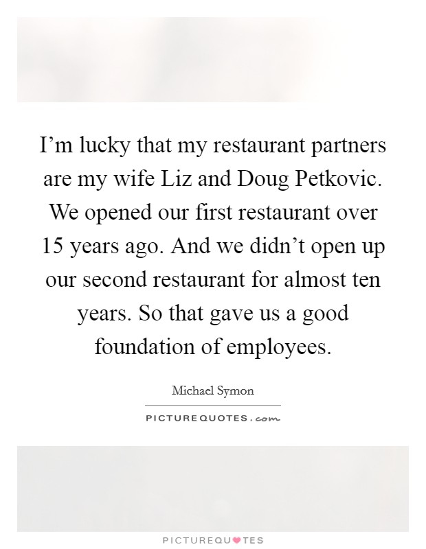 I'm lucky that my restaurant partners are my wife Liz and Doug Petkovic. We opened our first restaurant over 15 years ago. And we didn't open up our second restaurant for almost ten years. So that gave us a good foundation of employees Picture Quote #1