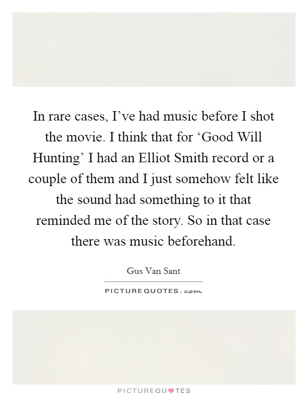 In rare cases, I've had music before I shot the movie. I think that for 'Good Will Hunting' I had an Elliot Smith record or a couple of them and I just somehow felt like the sound had something to it that reminded me of the story. So in that case there was music beforehand Picture Quote #1