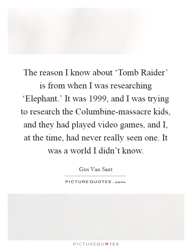 The reason I know about 'Tomb Raider' is from when I was researching 'Elephant.' It was 1999, and I was trying to research the Columbine-massacre kids, and they had played video games, and I, at the time, had never really seen one. It was a world I didn't know Picture Quote #1