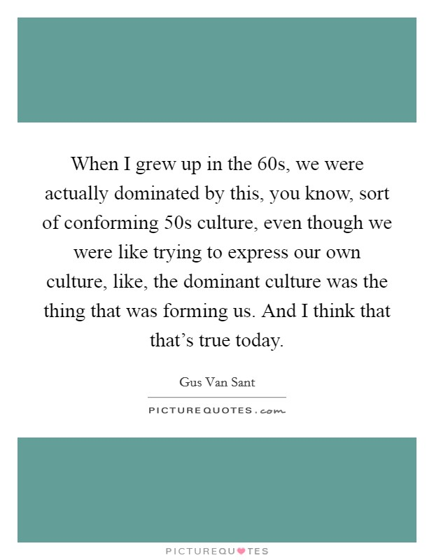 When I grew up in the  60s, we were actually dominated by this, you know, sort of conforming  50s culture, even though we were like trying to express our own culture, like, the dominant culture was the thing that was forming us. And I think that that's true today Picture Quote #1