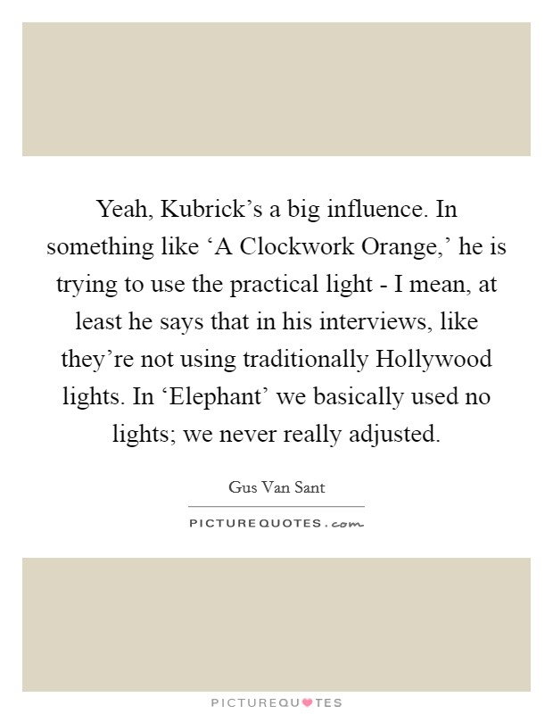 Yeah, Kubrick's a big influence. In something like 'A Clockwork Orange,' he is trying to use the practical light - I mean, at least he says that in his interviews, like they're not using traditionally Hollywood lights. In 'Elephant' we basically used no lights; we never really adjusted Picture Quote #1