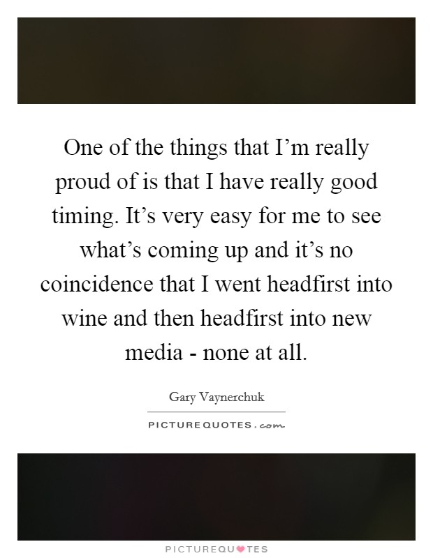 One of the things that I'm really proud of is that I have really good timing. It's very easy for me to see what's coming up and it's no coincidence that I went headfirst into wine and then headfirst into new media - none at all Picture Quote #1