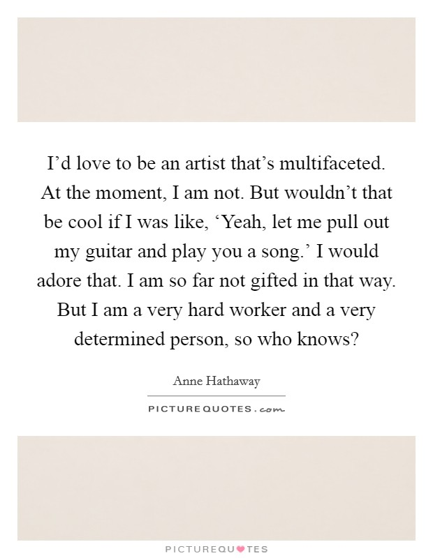 I'd love to be an artist that's multifaceted. At the moment, I am not. But wouldn't that be cool if I was like, 'Yeah, let me pull out my guitar and play you a song.' I would adore that. I am so far not gifted in that way. But I am a very hard worker and a very determined person, so who knows? Picture Quote #1