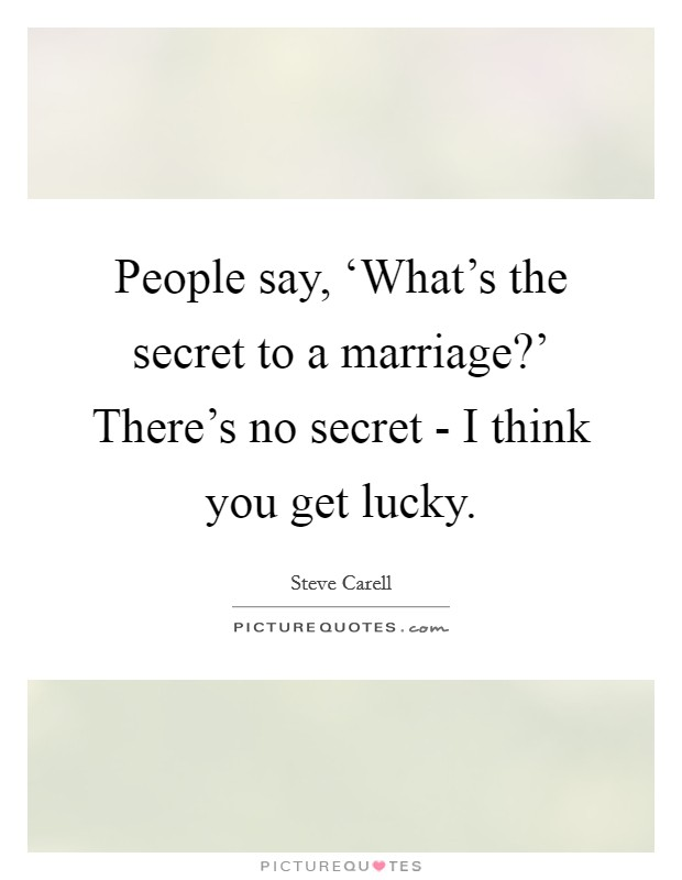 People say, 'What's the secret to a marriage?' There's no secret - I think you get lucky Picture Quote #1