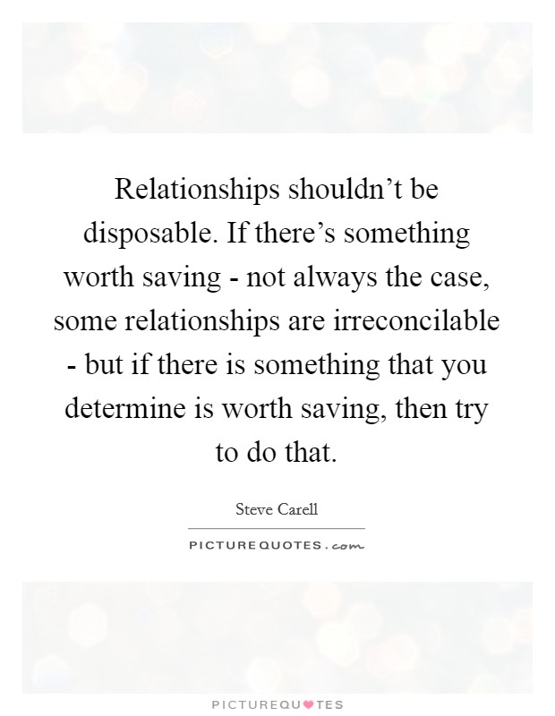 Relationships shouldn't be disposable. If there's something worth saving - not always the case, some relationships are irreconcilable - but if there is something that you determine is worth saving, then try to do that Picture Quote #1