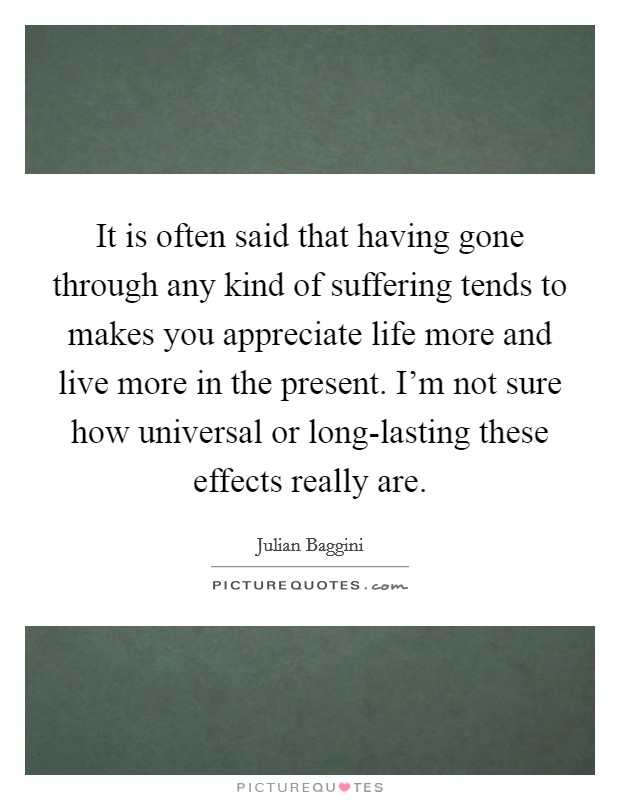 It is often said that having gone through any kind of suffering tends to makes you appreciate life more and live more in the present. I'm not sure how universal or long-lasting these effects really are Picture Quote #1