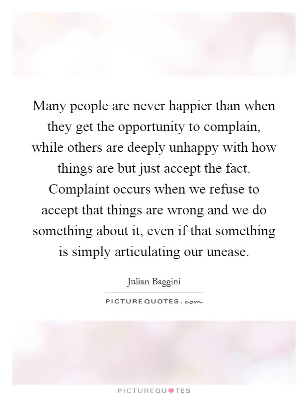 Many people are never happier than when they get the opportunity to complain, while others are deeply unhappy with how things are but just accept the fact. Complaint occurs when we refuse to accept that things are wrong and we do something about it, even if that something is simply articulating our unease Picture Quote #1