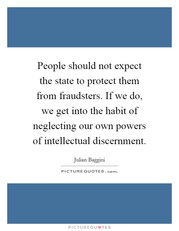 People should not expect the state to protect them from fraudsters. If we do, we get into the habit of neglecting our own powers of intellectual discernment Picture Quote #1