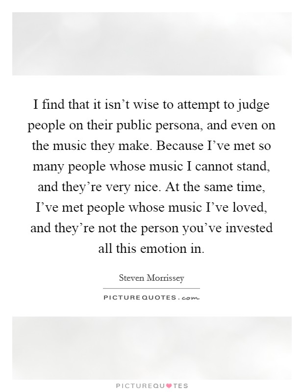 I find that it isn't wise to attempt to judge people on their public persona, and even on the music they make. Because I've met so many people whose music I cannot stand, and they're very nice. At the same time, I've met people whose music I've loved, and they're not the person you've invested all this emotion in Picture Quote #1