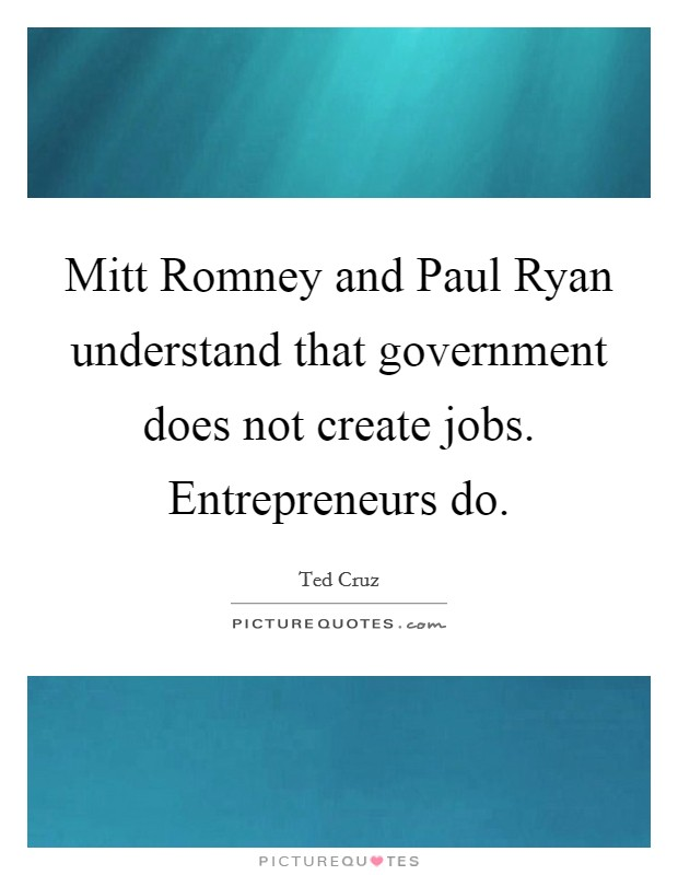 Mitt Romney and Paul Ryan understand that government does not create jobs. Entrepreneurs do Picture Quote #1