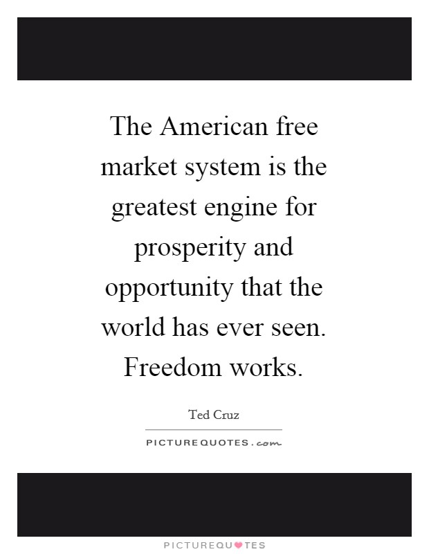 The American free market system is the greatest engine for prosperity and opportunity that the world has ever seen. Freedom works Picture Quote #1