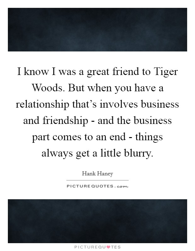 I know I was a great friend to Tiger Woods. But when you have a relationship that's involves business and friendship - and the business part comes to an end - things always get a little blurry Picture Quote #1