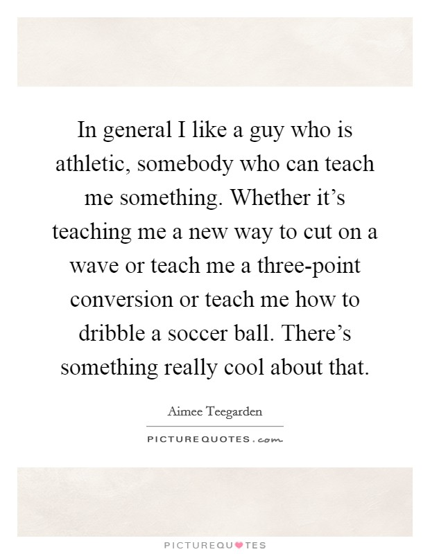 In general I like a guy who is athletic, somebody who can teach me something. Whether it's teaching me a new way to cut on a wave or teach me a three-point conversion or teach me how to dribble a soccer ball. There's something really cool about that Picture Quote #1