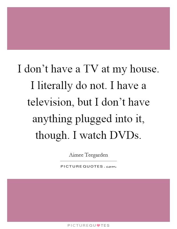 I don't have a TV at my house. I literally do not. I have a television, but I don't have anything plugged into it, though. I watch DVDs Picture Quote #1