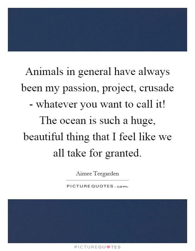 Animals in general have always been my passion, project, crusade - whatever you want to call it! The ocean is such a huge, beautiful thing that I feel like we all take for granted Picture Quote #1